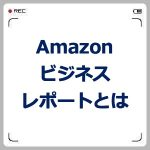 Amazonビジネスレポートとは?活用方法とセッション数とは?