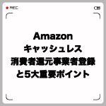 Amazonキャッシュレス・消費者還元事業者登録と5大重要ポイント
