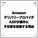 AmazonデリバリープロバイダADPが勝手に不在票を投函する理由