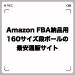 Amazon FBA納品用160サイズ段ボールの最安サイトを紹介