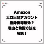 Amazon大口出品アカウント登録後に即無効?理由と承認方法を解説!