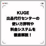 KUGE出品代行センターの使い方・評判や料金システムを徹底解説!