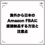 海外から日本のAmazon FBAに直接納品する方法と注意点