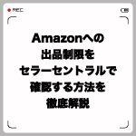 Amazonへの出品制限をセラーセントラルで確認する方法を徹底解説