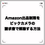 Amazonの出品制限をビックカメラの請求書で解除する方法