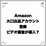 Amazon大口出品アカウント登録に本人確認のビデオ審査が導入?