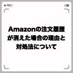 Amazonの注文履歴が消えた場合の理由と対処法について